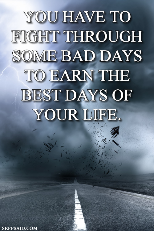 'You have to fight through some bad days to earn the best days of your life.' Motivational quote to help you through tough situations from a big gallery of inspiring quotes at http://seffsaid.com/big-gallery-motivational-photo-quotes/