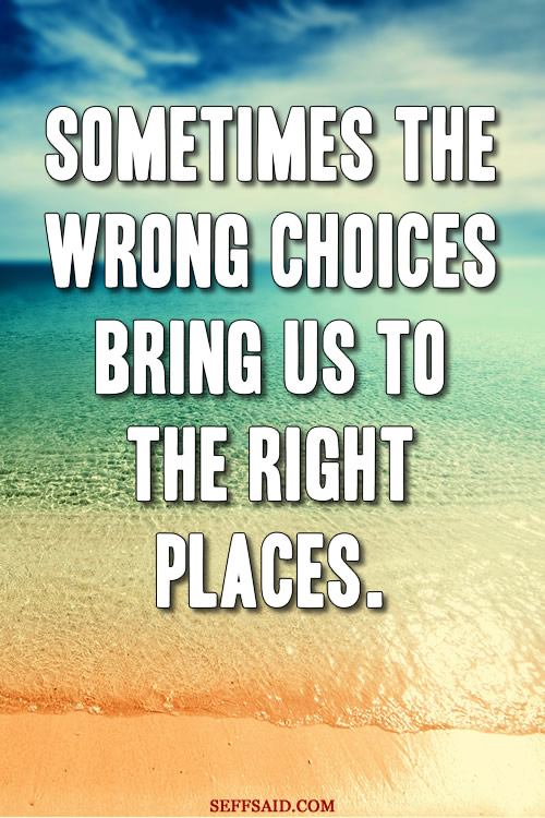 Sometimes the wrong choices bring us to the right places. An inspiring quote and one of my favourites. Take a peek at my huge gallery of motivational quotes at http://seffsaid.com/big-gallery-motivational-photo-quotes/