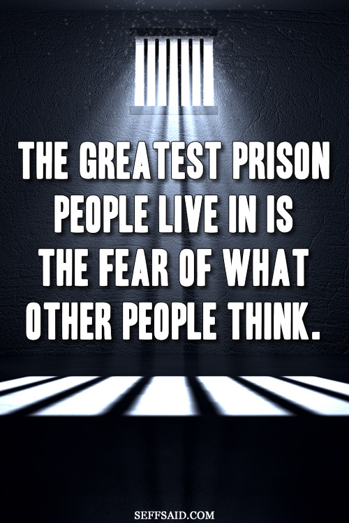 'The greatest prison people live in is the fear of what other people think.' Don't allow your fear of other people's opinions to hold you back. Motivational quote taken from http://seffsaid.com/big-gallery-motivational-photo-quotes/