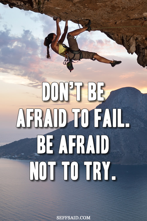 'Don't be afraid to fail. Be afraid not to try.' An inspiring quote about not fearing failure. Visit my huge photo gallery of the best motivational life quotes ever at http://seffsaid.com/big-gallery-motivational-photo-quotes/