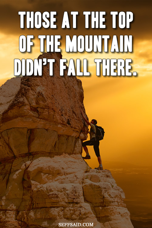 Those at the top of the mountain didn't fall there. Inspirational quote from Vince Lombardi saying success takes hard work. Taken from my big gallery of motivational photo quotes at http://seffsaid.com/big-gallery-motivational-photo-quotes/
