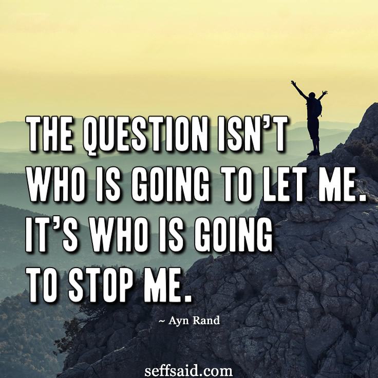 """The question isn't who is going to let me; it's who is going to stop me."" One of the Russian novelist Ayn Rand's many famous success quotes. Need more motivation? Check out my hand picked selection of the 15 all time best motivational picture quotes that have the power to inspire success at http://seffsaid.com/motivational-quotes-success/"