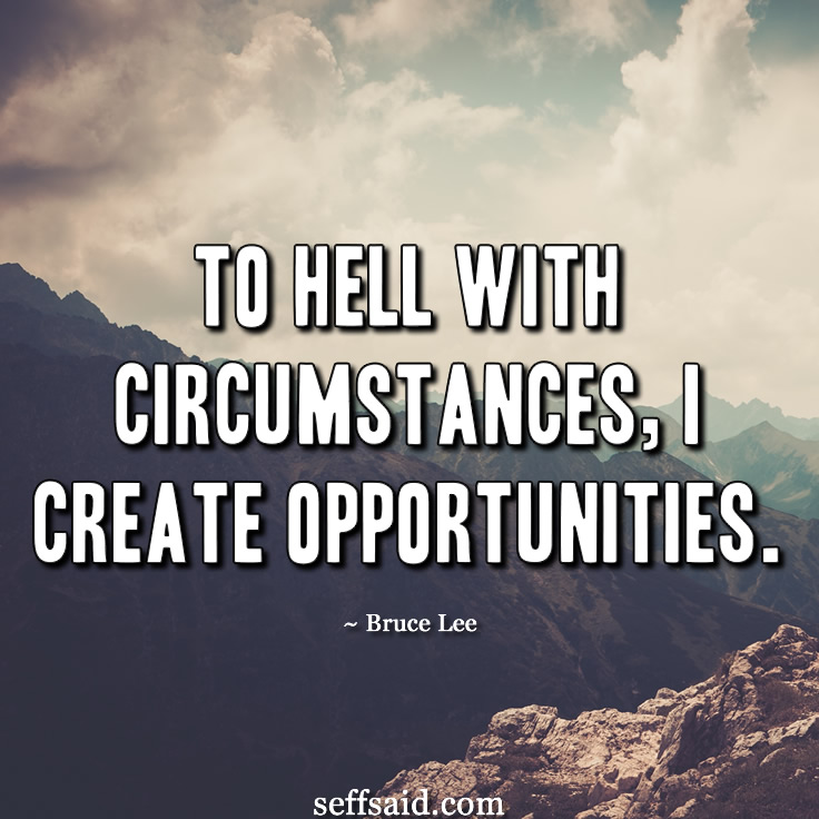 'To hell with circumstances, I create opportunities.' Great inspirational quote from the martial artist and actor Bruce Lee. Taken from the ultimate collection of the 15 best ever motivational quotes that are powerful to inspire success and a winning attitide. Read them all at http://seffsaid.com/motivational-quotes-success/