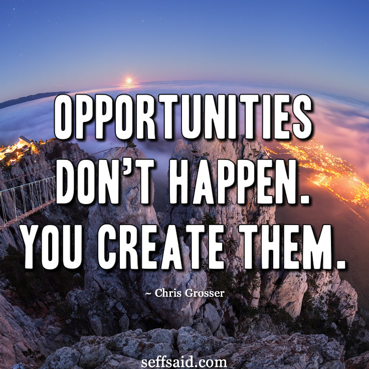 """Opportunities don't happen. You create them."" One of Chris Grosser's best motivational success quotes. Whenever you are in need of some motivation just remember this quote! Visit my site seffsaid.com for more classic quotes and personal development tips to help you live a happy, successful and fulfilling life."
