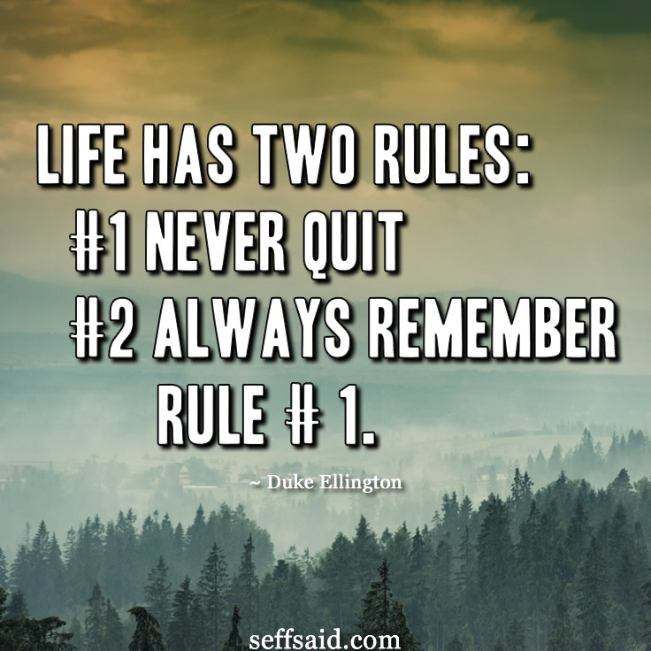 "One of the American composer, pianist, and bandleader Duke Ellington's most famous motivational quotes - ""Life has two rules: #1 Never quit #2 Always remember rule # 1."" Check out seffsaid.com for more classic inspirational quotes and personal development tips to help you live a happy and successful life."