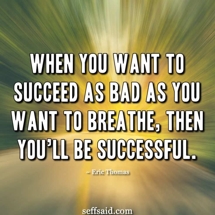 'When you want to succeed as bad as you want to breathe, then you'll be successful.' Great success quote from the American motivational speaker Eric Thomas (check out his videos on YouTube). Check out my list of the 15 best quotes that have the power to inspire success at http://seffsaid.com/motivational-quotes-success/