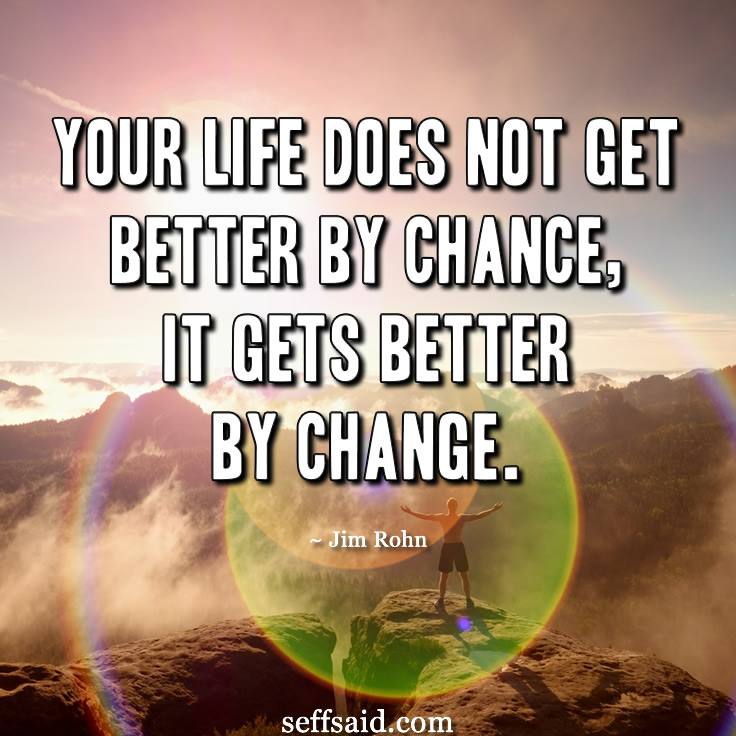 'Your life does not get better by chance, It gets better by change.' Great inspirational life quote from the author and motivational speaker Jim Rohn. Need more motivation? Check out the 15 best picture quotes ever written that have the power to inspire success and a winning attitide at http://seffsaid.com/motivational-quotes-success/