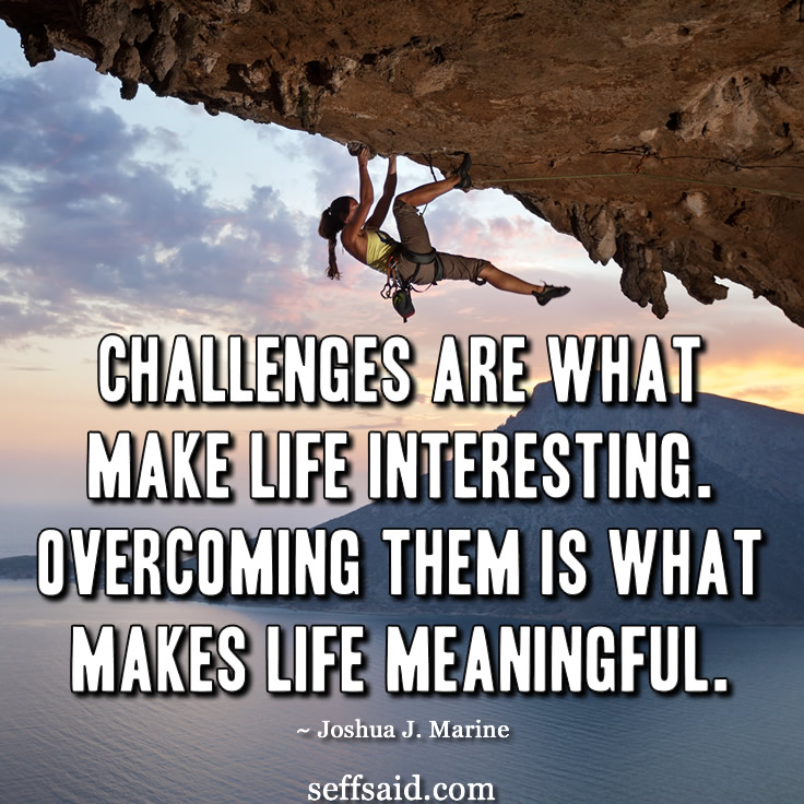 Challenges are what make life interesting; overcoming them is what makes life meaningful. Awesome inspirational quote from Joshua J. Marine. Ever heard from him? Nor have I! Anyway this quote is part of my selection of the 15 best motivational success quotes ever written which you can read at my blog http://seffsaid.com/motivational-quotes-success/