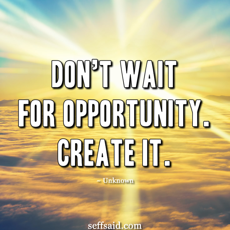 'Don't wait for opportunity. Create it.' Great quote about taking the chance to reach for your goals. Create your success today by creating opportunities. Only you can make them happen. Read the 15 all time best motivational success quotes that have the power to inspire a winning attitude at http://seffsaid.com/motivational-quotes-success/
