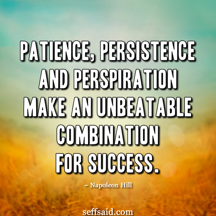 """Patience, persistence and perspiration make an unbeatable combination for success."" Famous motivational quote from the American author Napoleon Hill. Need more motivation in your life? Who doesn't! Check out the 15 best photo quotes that have the power to inspire success at http://seffsaid.com/motivational-quotes-success/"