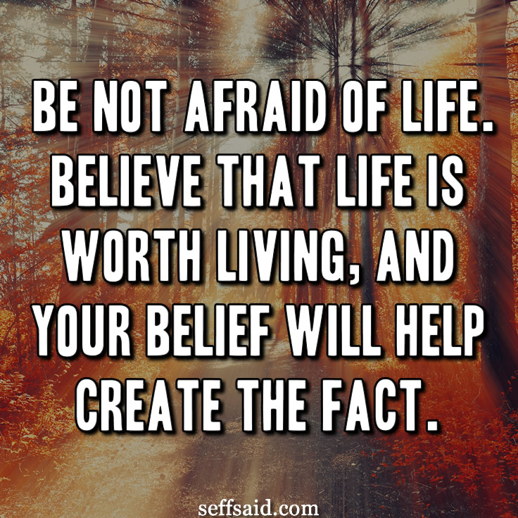 Be not afraid of life. Believe that life is worth living, and your belief will help create the fact. - William James. Read the best inspirational life quotes of all time at http://seffsaid.com/best-inspirational-life-quotes-of-all-time/