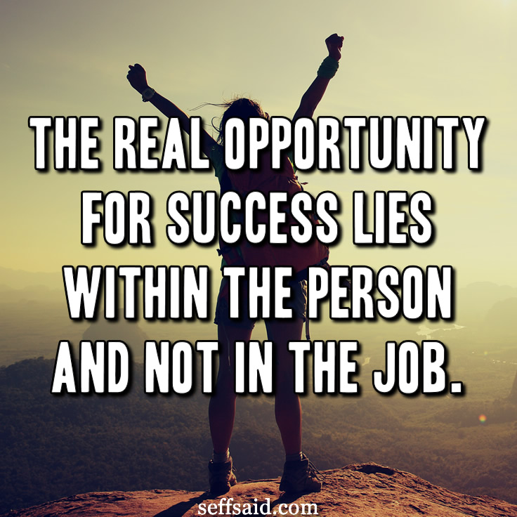 The real opportunity for success lies within the person and not in the job. - Zig Ziglar. Read the best inspirational life quotes of all time at http://seffsaid.com/best-inspirational-life-quotes-of-all-time/