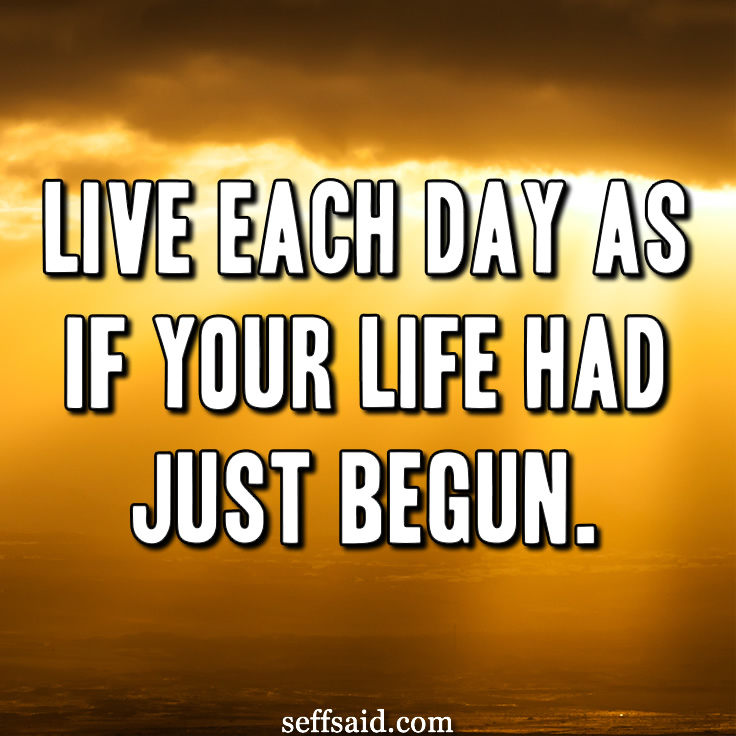 Live each day as if your life had just begun. - Johann Wolfgang Von Goethe. Want more? Read the best inspirational quotes about life ever written at http://seffsaid.com/best-inspirational-life-quotes-of-all-time/