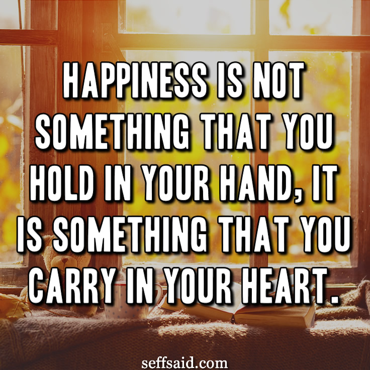 Happiness is not something that you hold in your hand, it is something that you carry in your heart. One of my favourite happiness quotes. Read more great quotes about life at http://seffsaid.com/best-inspirational-life-quotes-of-all-time/
