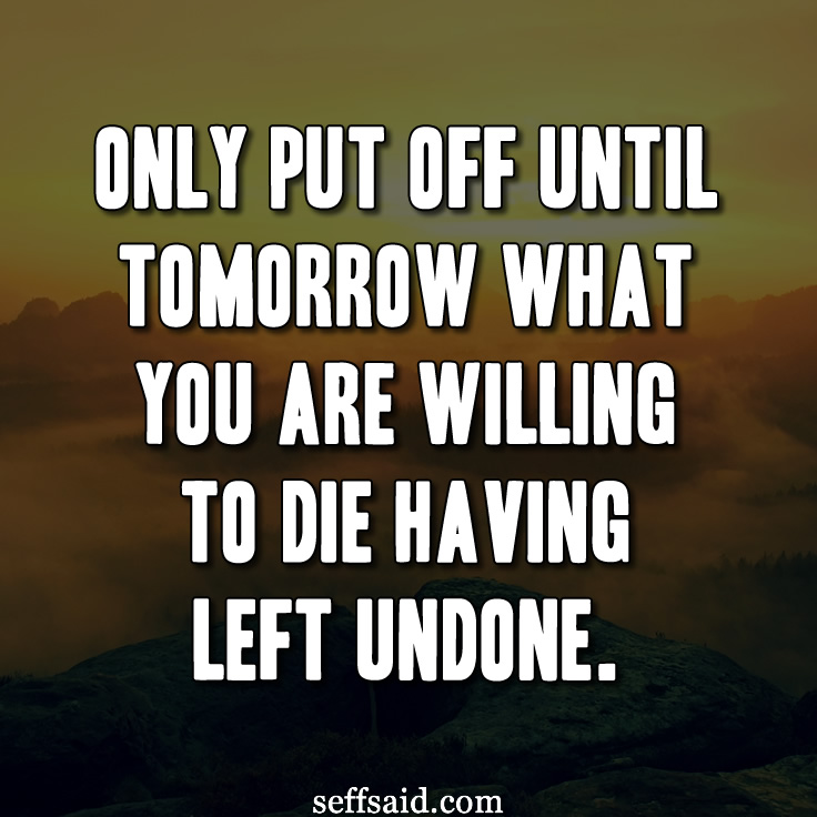 Only put off until tomorrow what you are willing to die having left undone. One of my favourite Pablo Picasso quotes. Read more inspirational quotes about life at http://seffsaid.com/best-inspirational-life-quotes-of-all-time/