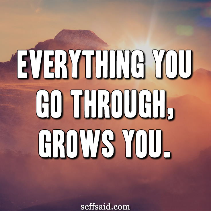 """Everything you go through, grows you."" Great quote. Read more inspirational quotes about growth at http://seffsaid.com/best-inspirational-life-quotes-of-all-time/"