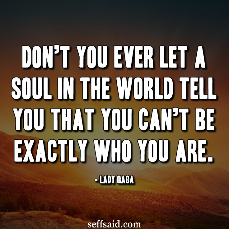 Don't you ever let a soul in the world tell you that you can't be exactly who you are. Great quote from Lady Gaga. Never thought I'd type 'Lady Gaga'! Read more awesome inspirational quotes at http://seffsaid.com/best-inspirational-life-quotes-of-all-time/
