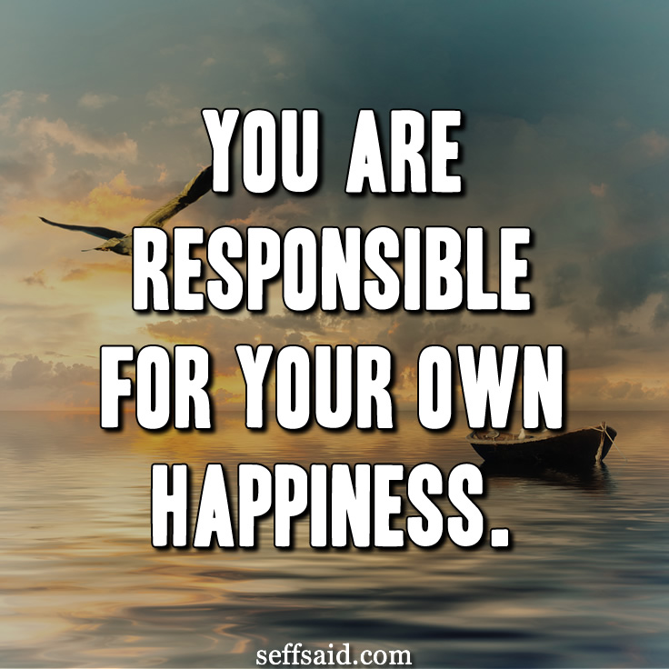 """You are responsible for your own happiness."" I love happiness quotes! Read a list of the best happy inspirational quotes at http://seffsaid.com/best-inspirational-life-quotes-of-all-time/"