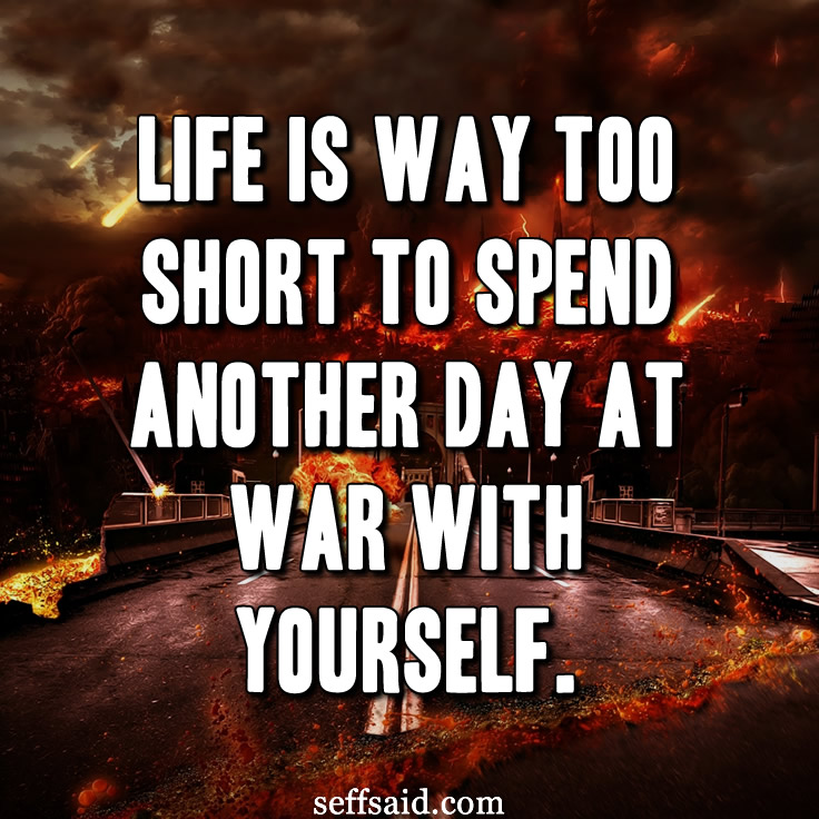 """Life is way too short to spend another day at war with yourself."" Now that is an inspiring quote. Check out the best inspirational quotes of all time at http://seffsaid.com/best-inspirational-life-quotes-of-all-time/"