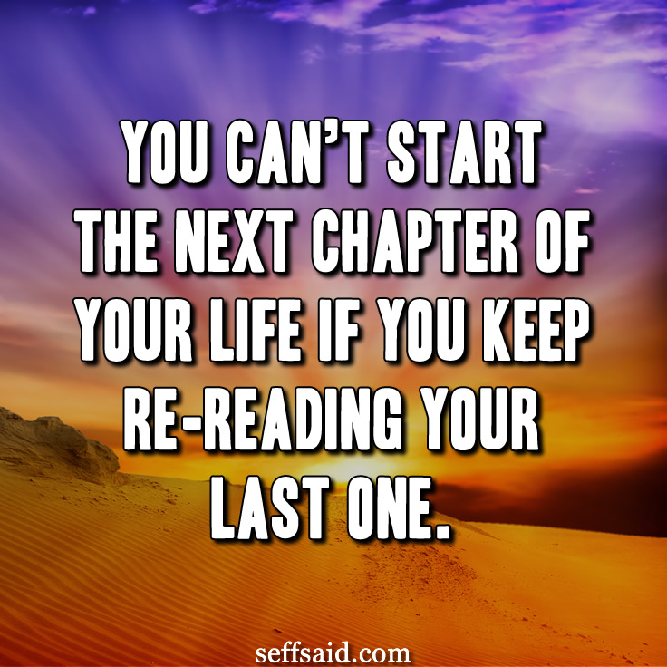 """You can't start the next chapter of your life if you keep re-reading your last one."" One of my favourite quotes about life. Check out the best life quotes of all time at http://seffsaid.com/best-inspirational-life-quotes-of-all-time/"