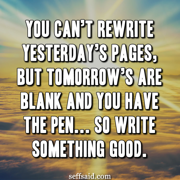 """You can't rewrite yesterday's pages, but tomorrow's are blank and you have the pen... so write something good."" Deep quote! Check out this collection of the best life quotes of all time http://seffsaid.com/best-inspirational-life-quotes-of-all-time/"