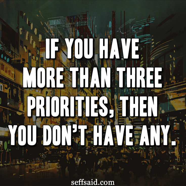 If you have more than three priorities, then you don't have any. One of the best Jim Collins quotes. Check out this collection of the best inspirational life quotes of all time http://seffsaid.com/best-inspirational-life-quotes-of-all-time/