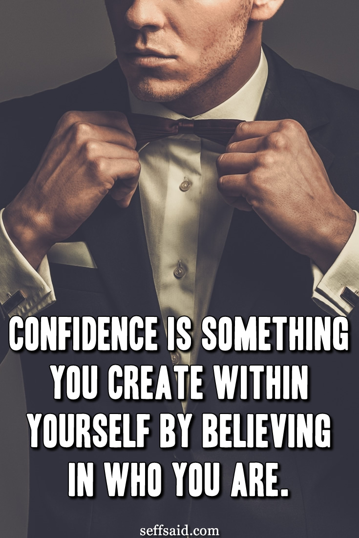Confidence is something you create within yourself by believing in who you are. - Unknown. Possibly one of the best confidence quotes ever written.