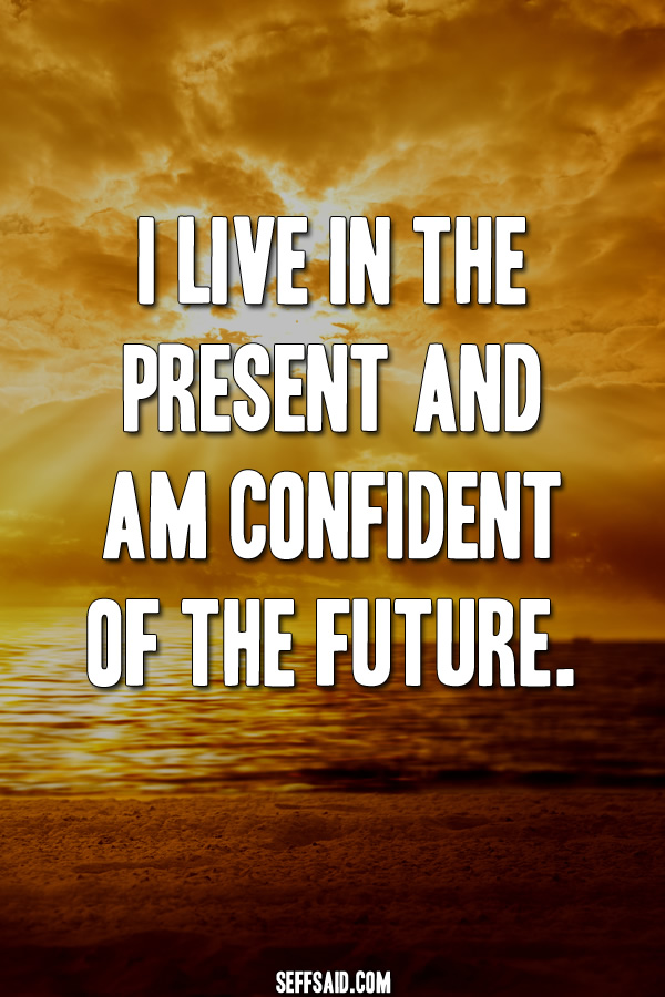 I live in the present and am confident of the future.